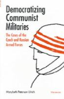 Democratizing Communist militaries : the cases of the Czech and Russian armed forces / Marybeth Peterson Ulrich.
