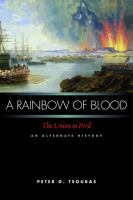 A rainbow of blood : the Union in peril : an alternate history