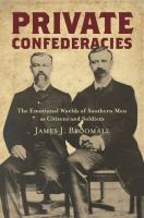 Private confederacies : the emotional worlds of southern men as citizens and soldiers