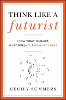Think like a futurist : know what changes, what doesn't, and what's next
